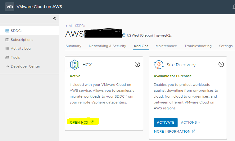 Machine generated alternative text: VMware Cloud on AWS < ALL s:ocE sons Subscriptions Summary Activity Log Tools F) US West (Oregon) Networking & Security u s-west-2c Maintenance Add Ons o Troubleshooting Settings O Developer Center Active Included with your VMware Claud an AWS service Albvs you to seamlessly migrate workloads to your SDDC from your remote vSphere datacenters OPEN Hcx C? O Site Recovery Available for Purchase Enables to protect workloads against dv»vntime from on-premises to cloud. tram cloud to on-premises. and between different VMware Cloud on AWS regions ACTIVATE ACTIONS MORE INFORMATION C:)